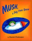 Mush, a dog from space by Daniel Manus Pinkwater