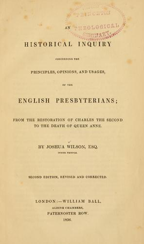 An historical inquiry concerning the principles, opinions and usages of the English Presbyterians by Joshua Wilson