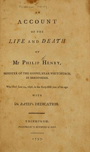 An account of the life and death of Mr. Philip Henry, minister of the gospel near Whitchurch in Shropshire, who died June 24, 1696, in the sixty fifth year of his age ; with Dr. Bates's dedication. by Matthew Henry
