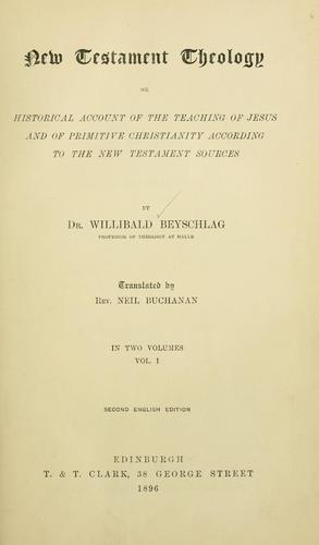 New Testament theology, or, Historical account of the teaching of Jesus and of primitive Christianity according to the New Testament sources by Willibald Beyschlag